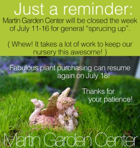 Martin Nursery will be closed the week of July 11